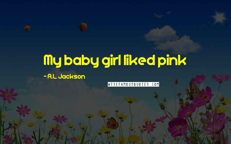 A.L. Jackson quotes: My baby girl liked pink