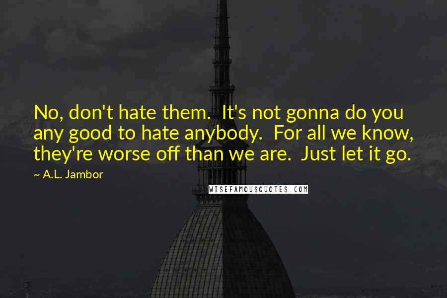 A.L. Jambor quotes: No, don't hate them. It's not gonna do you any good to hate anybody. For all we know, they're worse off than we are. Just let it go.