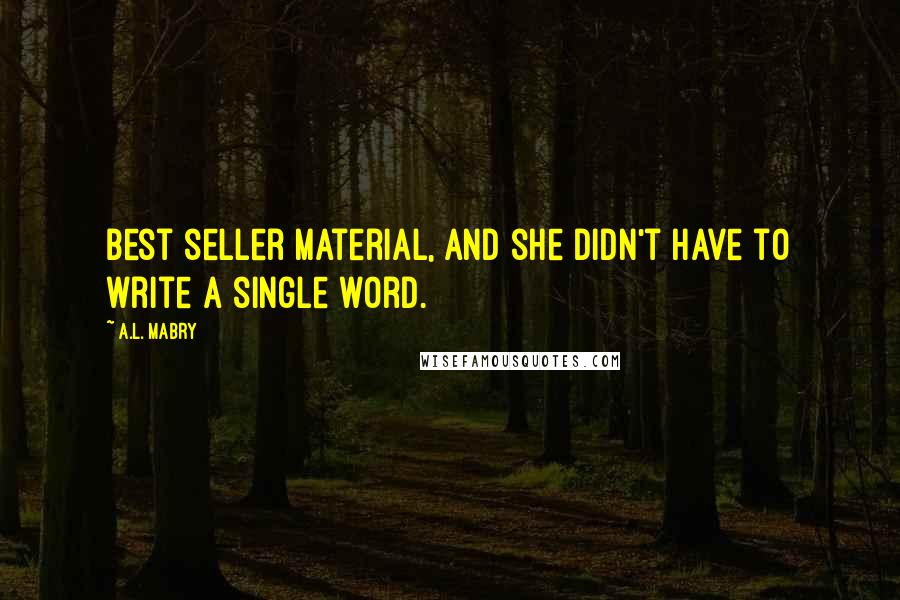 A.L. Mabry quotes: Best seller material, and she didn't have to write a single word.