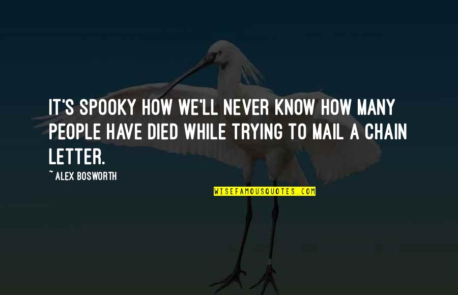 A Letter Quotes By Alex Bosworth: It's spooky how we'll never know how many