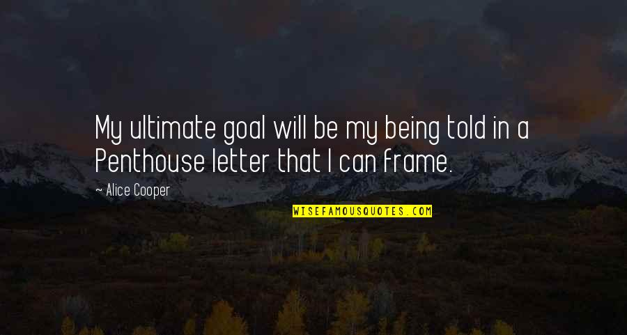A Letter Quotes By Alice Cooper: My ultimate goal will be my being told