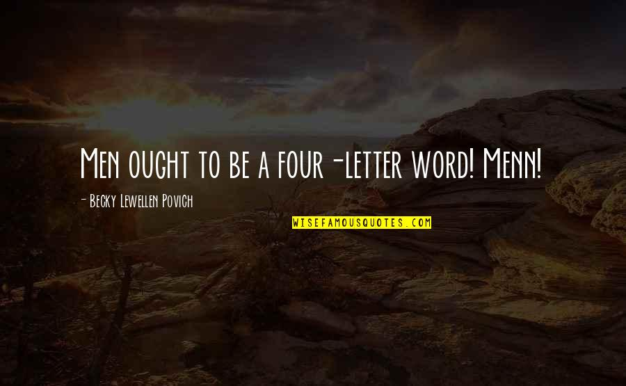A Letter Quotes By Becky Lewellen Povich: Men ought to be a four-letter word! Menn!