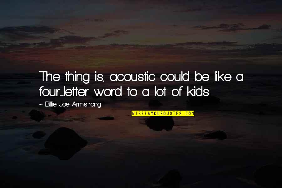 A Letter Quotes By Billie Joe Armstrong: The thing is, acoustic could be like a