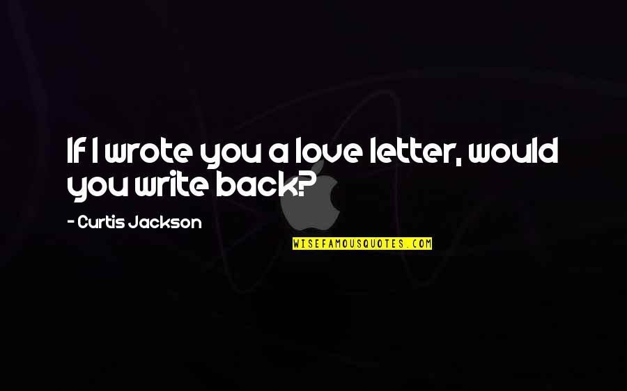 A Letter Quotes By Curtis Jackson: If I wrote you a love letter, would