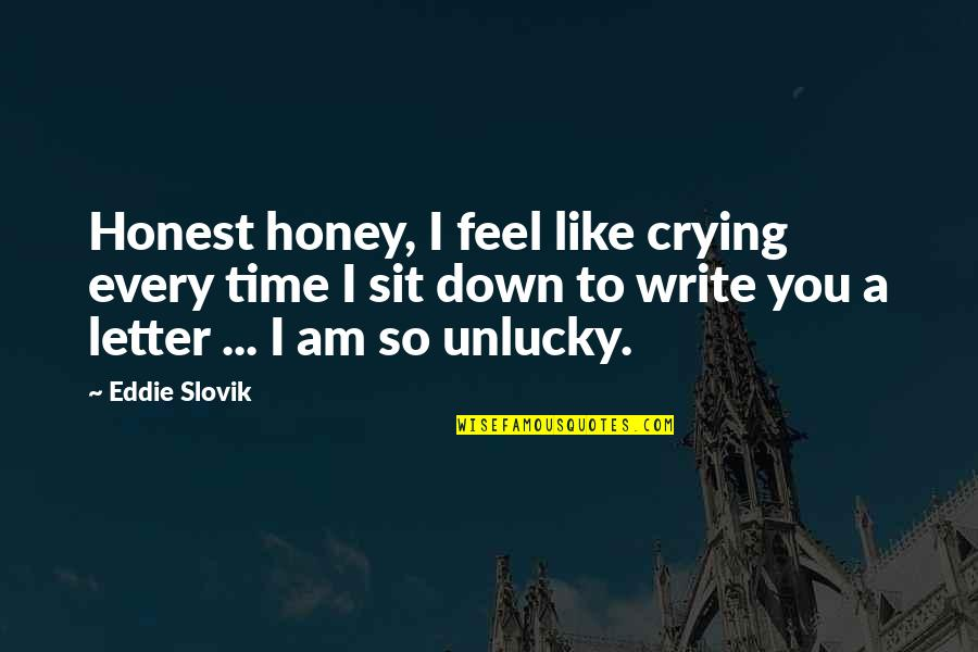 A Letter Quotes By Eddie Slovik: Honest honey, I feel like crying every time