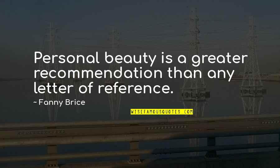 A Letter Quotes By Fanny Brice: Personal beauty is a greater recommendation than any