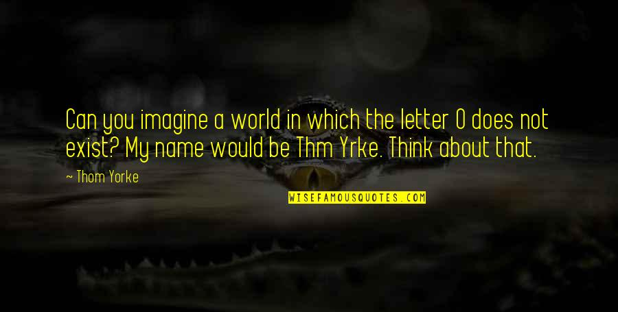 A Letter Quotes By Thom Yorke: Can you imagine a world in which the