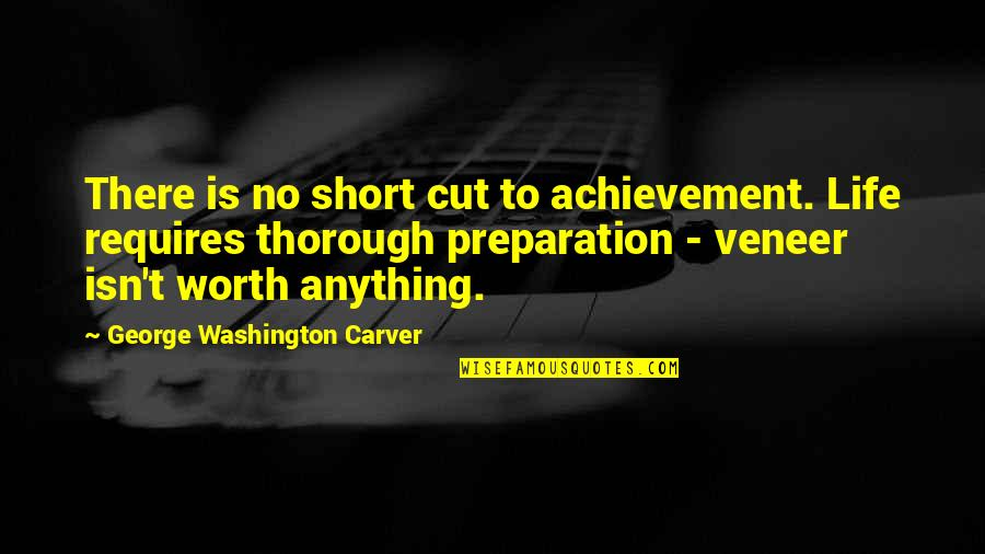 A Life Cut Too Short Quotes By George Washington Carver: There is no short cut to achievement. Life