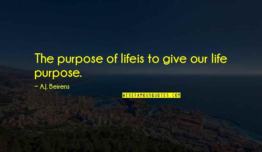 A Life Of Purpose Quotes By A.J. Beirens: The purpose of lifeis to give our life