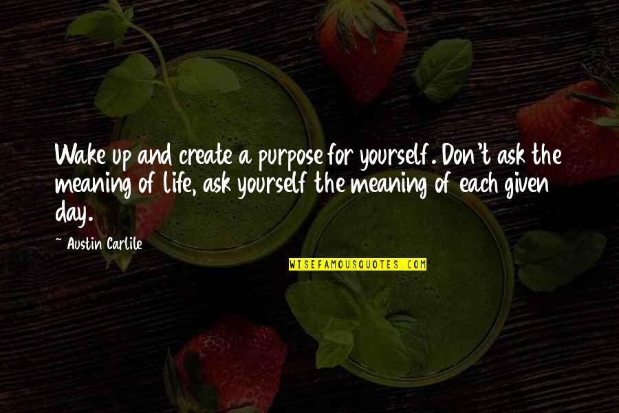 A Life Of Purpose Quotes By Austin Carlile: Wake up and create a purpose for yourself.