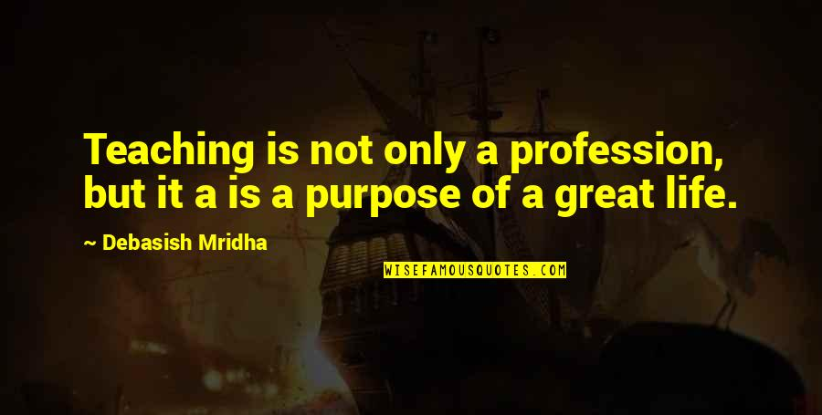 A Life Of Purpose Quotes By Debasish Mridha: Teaching is not only a profession, but it