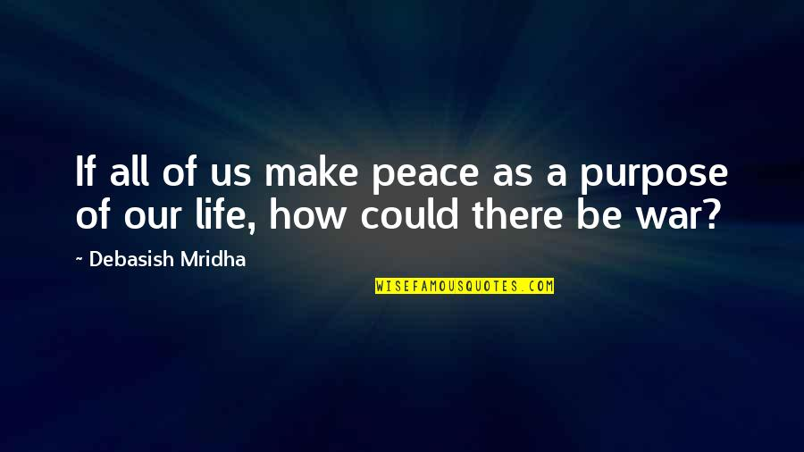 A Life Of Purpose Quotes By Debasish Mridha: If all of us make peace as a