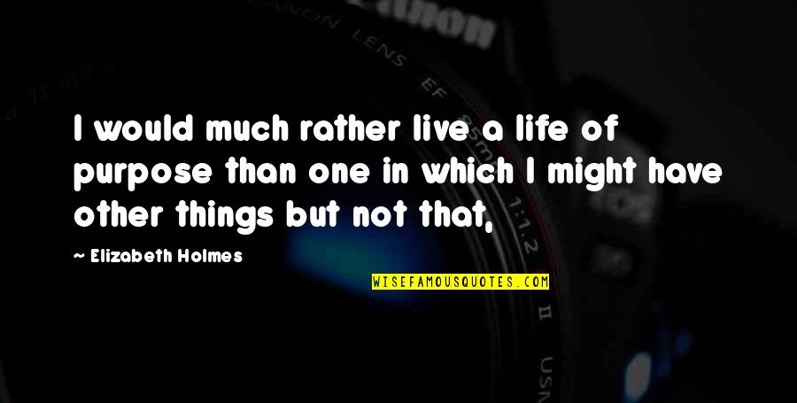 A Life Of Purpose Quotes By Elizabeth Holmes: I would much rather live a life of