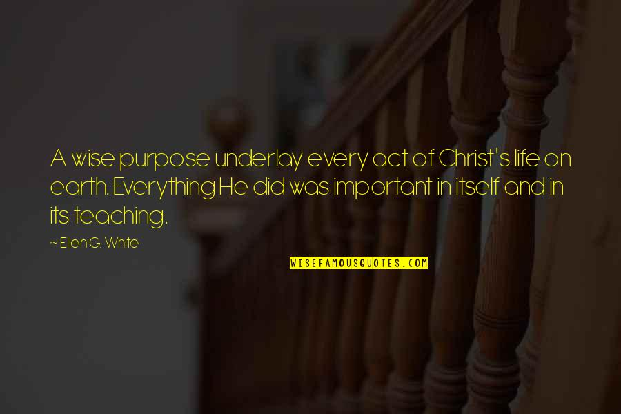 A Life Of Purpose Quotes By Ellen G. White: A wise purpose underlay every act of Christ's