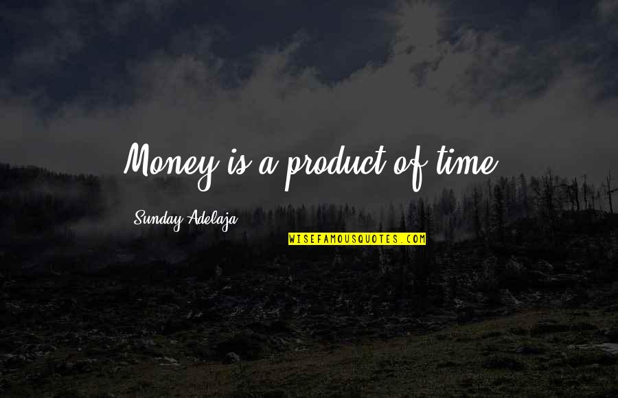 A Life Of Purpose Quotes By Sunday Adelaja: Money is a product of time