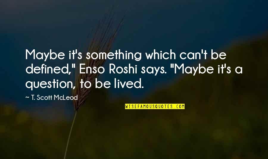 """A Life Of Purpose Quotes By T. Scott McLeod: Maybe it's something which can't be defined,"""" Enso"""