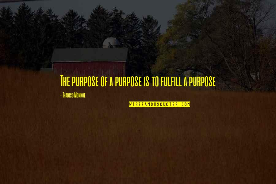 A Life Of Purpose Quotes By Thabiso Monkoe: The purpose of a purpose is to fulfill