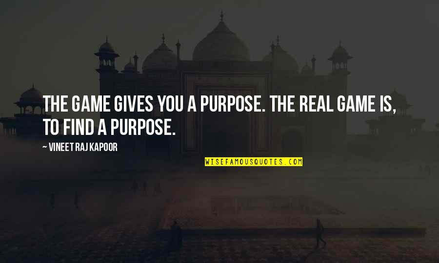 A Life Of Purpose Quotes By Vineet Raj Kapoor: The Game gives you a Purpose. The Real