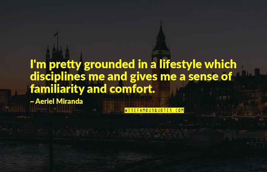 A Lifestyle Quotes By Aeriel Miranda: I'm pretty grounded in a lifestyle which disciplines