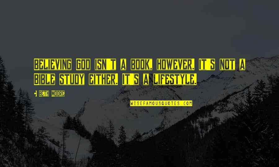 A Lifestyle Quotes By Beth Moore: Believing God isn't a book, however. It's not
