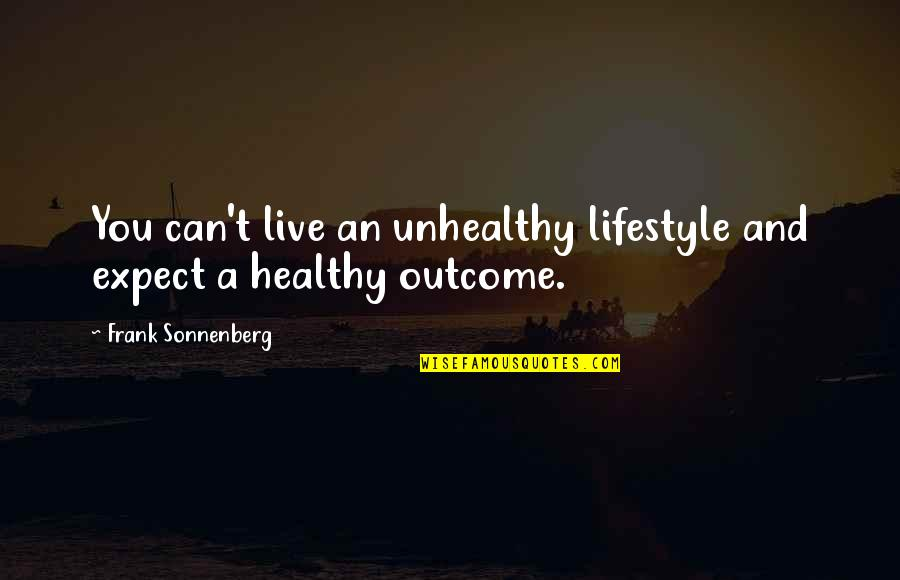 A Lifestyle Quotes By Frank Sonnenberg: You can't live an unhealthy lifestyle and expect