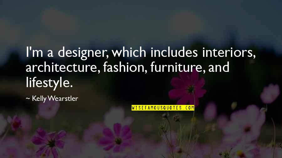 A Lifestyle Quotes By Kelly Wearstler: I'm a designer, which includes interiors, architecture, fashion,