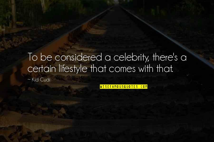 A Lifestyle Quotes By Kid Cudi: To be considered a celebrity, there's a certain