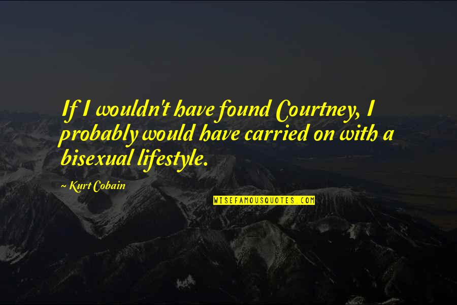A Lifestyle Quotes By Kurt Cobain: If I wouldn't have found Courtney, I probably
