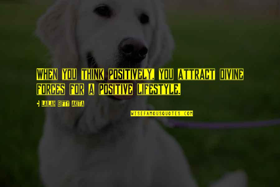 A Lifestyle Quotes By Lailah Gifty Akita: When you think positively, you attract divine forces