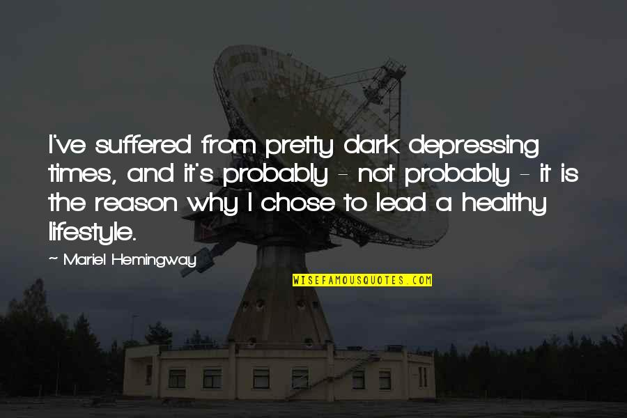 A Lifestyle Quotes By Mariel Hemingway: I've suffered from pretty dark depressing times, and