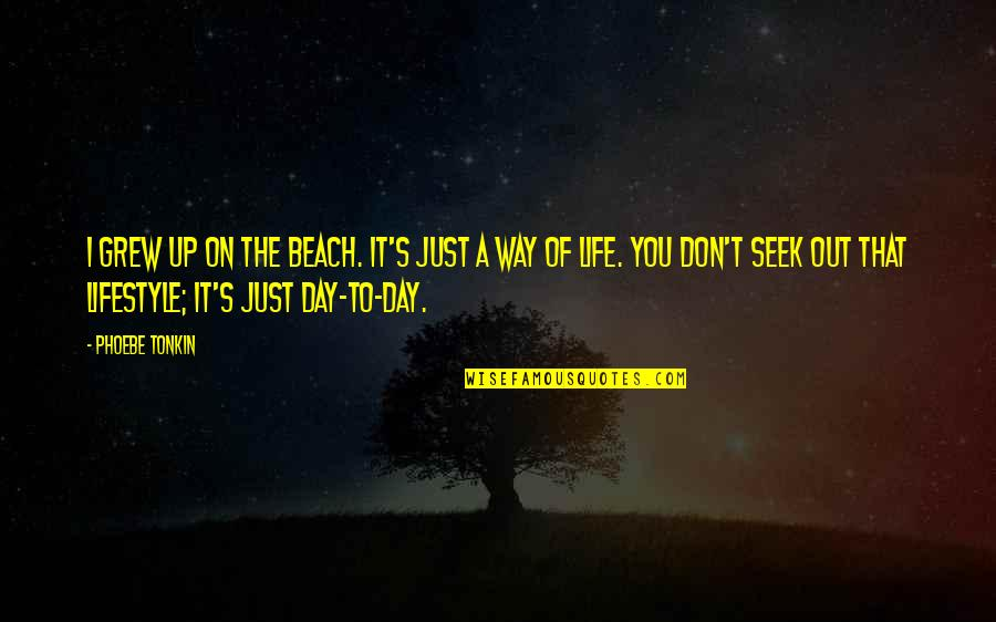 A Lifestyle Quotes By Phoebe Tonkin: I grew up on the beach. It's just