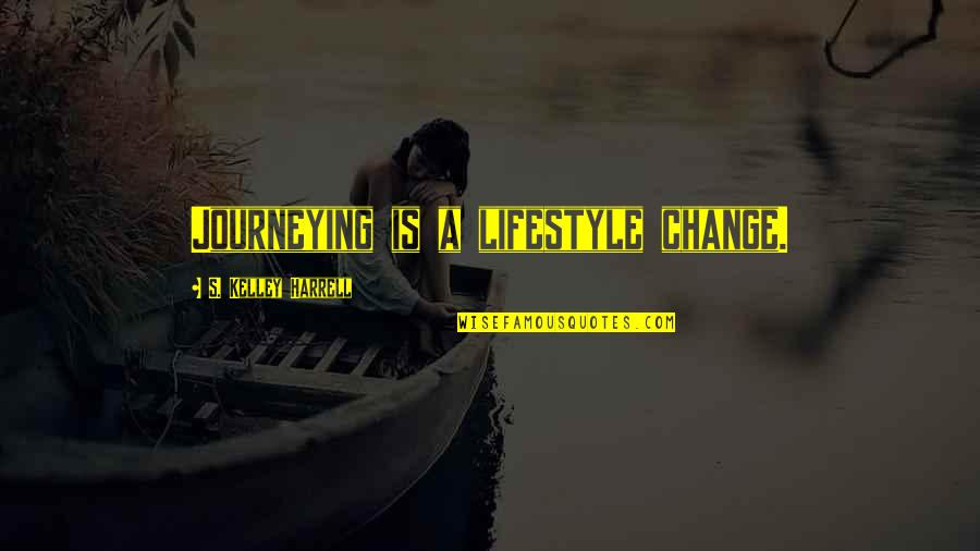 A Lifestyle Quotes By S. Kelley Harrell: Journeying is a lifestyle change.