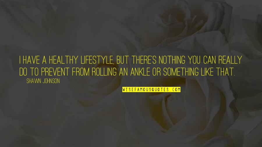 A Lifestyle Quotes By Shawn Johnson: I have a healthy lifestyle, but there's nothing