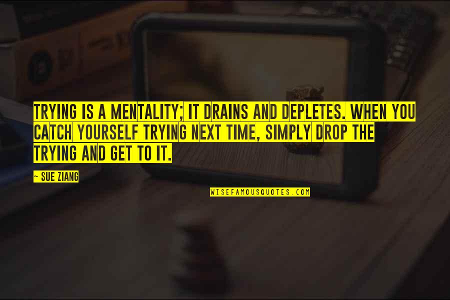 A Lifestyle Quotes By Sue Ziang: Trying is a mentality; it drains and depletes.