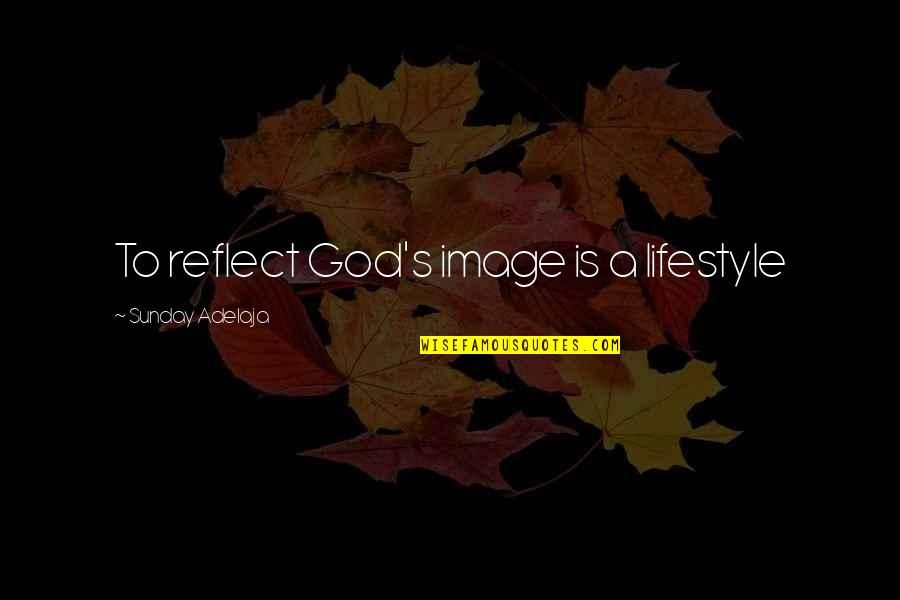 A Lifestyle Quotes By Sunday Adelaja: To reflect God's image is a lifestyle
