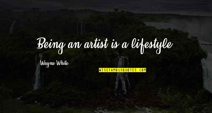 A Lifestyle Quotes By Wayne White: Being an artist is a lifestyle.