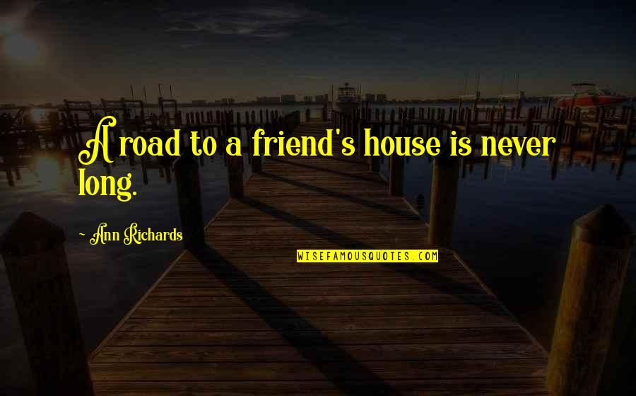 A Long Road Quotes By Ann Richards: A road to a friend's house is never