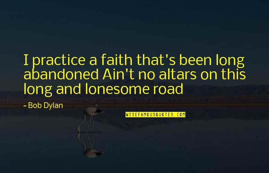 A Long Road Quotes By Bob Dylan: I practice a faith that's been long abandoned