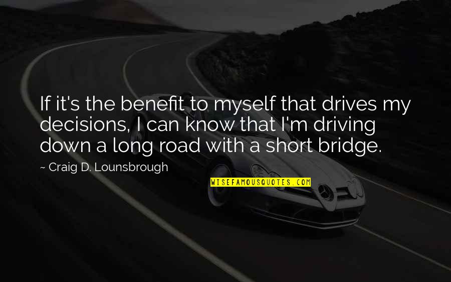 A Long Road Quotes By Craig D. Lounsbrough: If it's the benefit to myself that drives