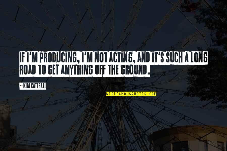 A Long Road Quotes By Kim Cattrall: If I'm producing, I'm not acting, and it's