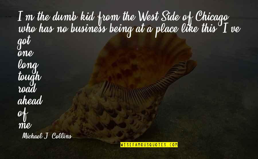 A Long Road Quotes By Michael J. Collins: I'm the dumb kid from the West Side