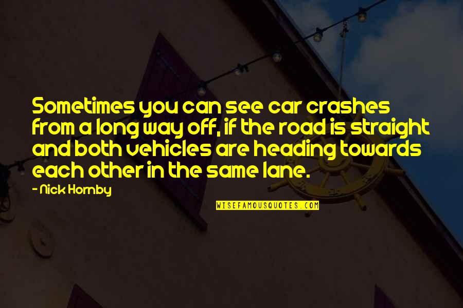 A Long Road Quotes By Nick Hornby: Sometimes you can see car crashes from a