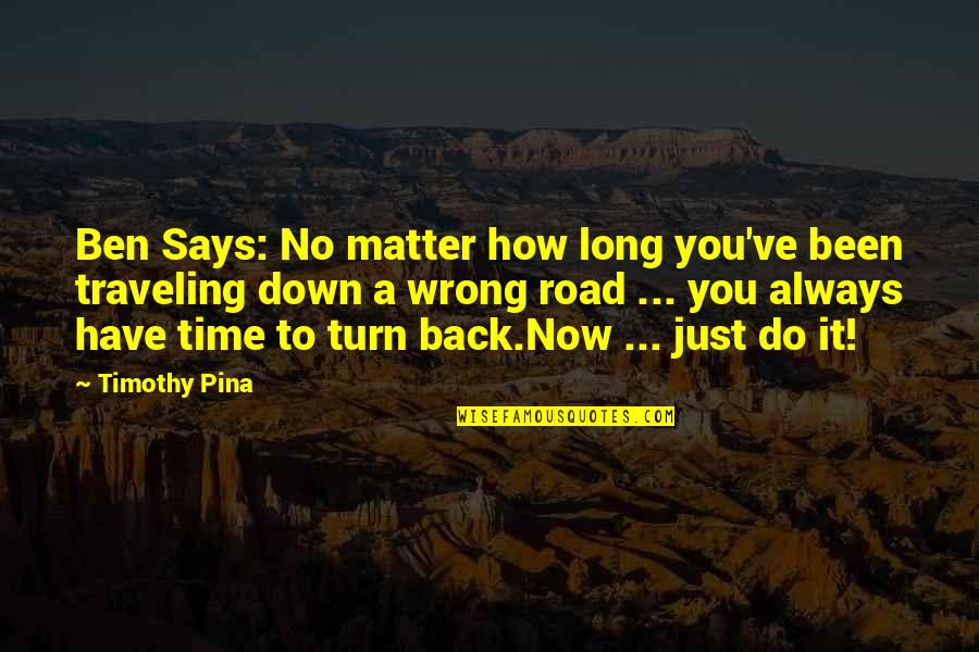 A Long Road Quotes By Timothy Pina: Ben Says: No matter how long you've been