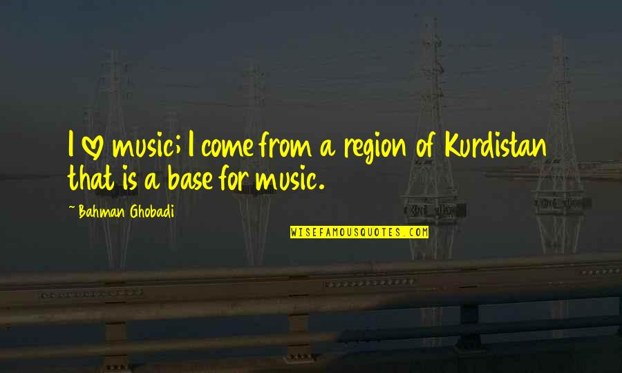 A Love For Music Quotes By Bahman Ghobadi: I love music; I come from a region