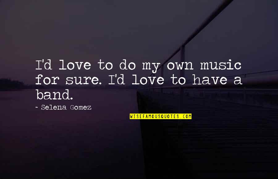 A Love For Music Quotes By Selena Gomez: I'd love to do my own music for