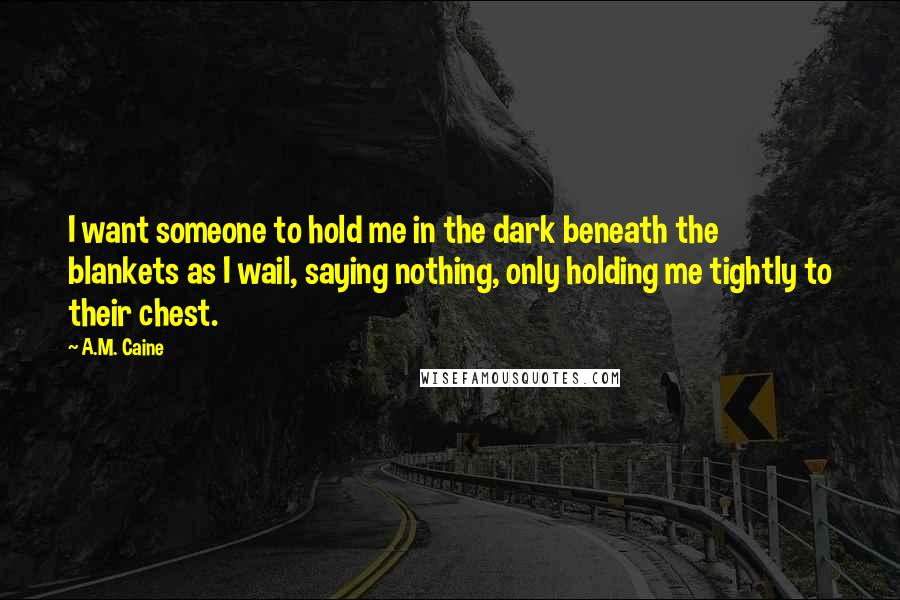 A.M. Caine quotes: I want someone to hold me in the dark beneath the blankets as I wail, saying nothing, only holding me tightly to their chest.