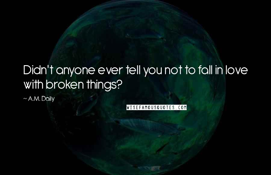 A.M. Daily quotes: Didn't anyone ever tell you not to fall in love with broken things?