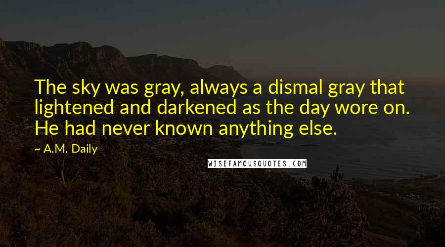 A.M. Daily quotes: The sky was gray, always a dismal gray that lightened and darkened as the day wore on. He had never known anything else.