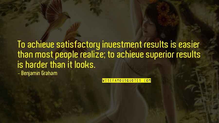 A M Superior Quotes By Benjamin Graham: To achieve satisfactory investment results is easier than