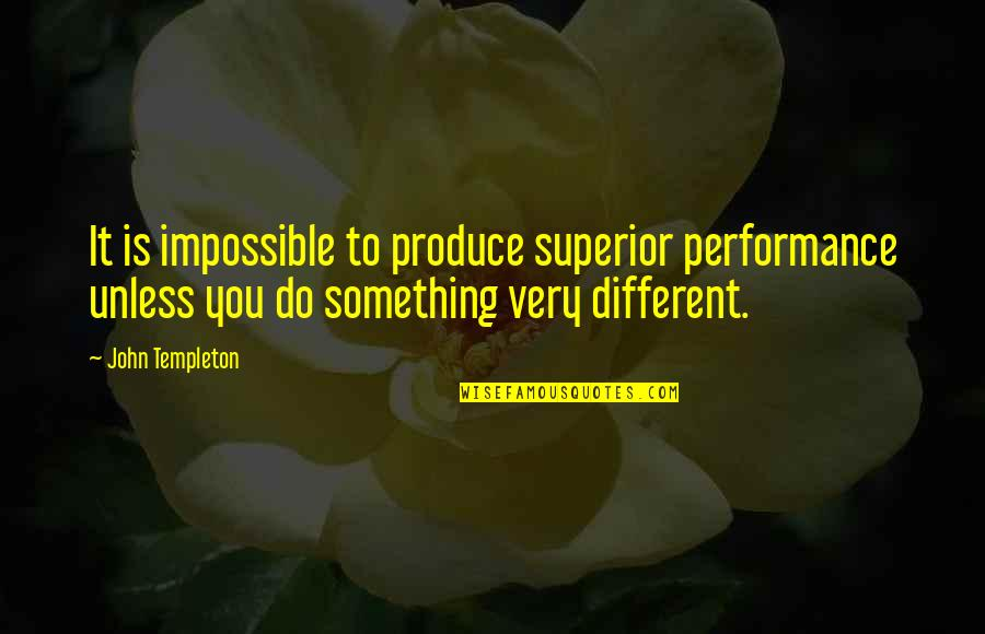 A M Superior Quotes By John Templeton: It is impossible to produce superior performance unless